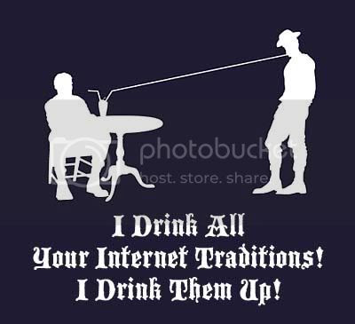 i drink your internet traditions! i drink them up!