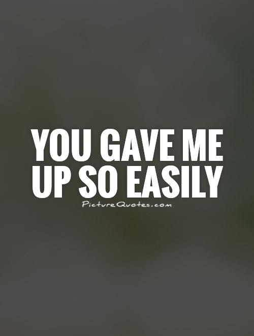 You Gave Me Up So Easily Picture Quotes