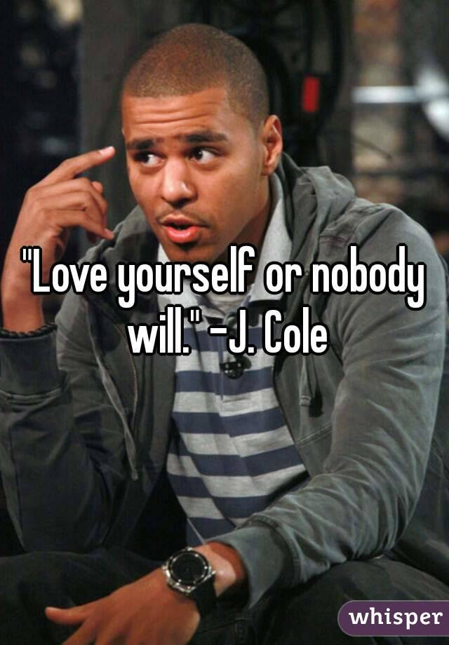 Love Yourself Or Nobody Will J Cole