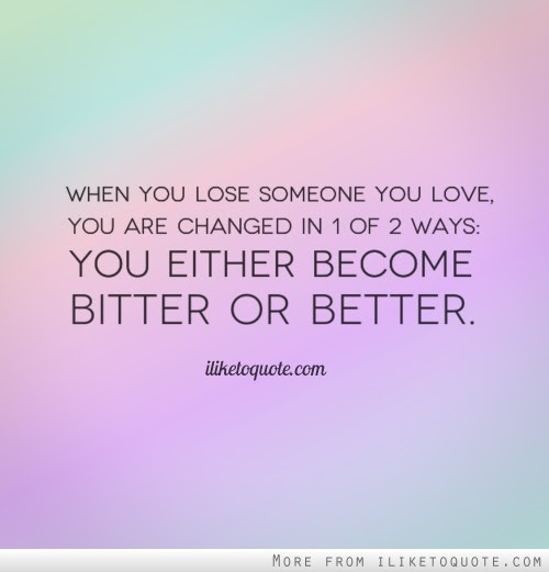 When You Lose Someone You Love You Are Changed In 1 Of 2 Ways You