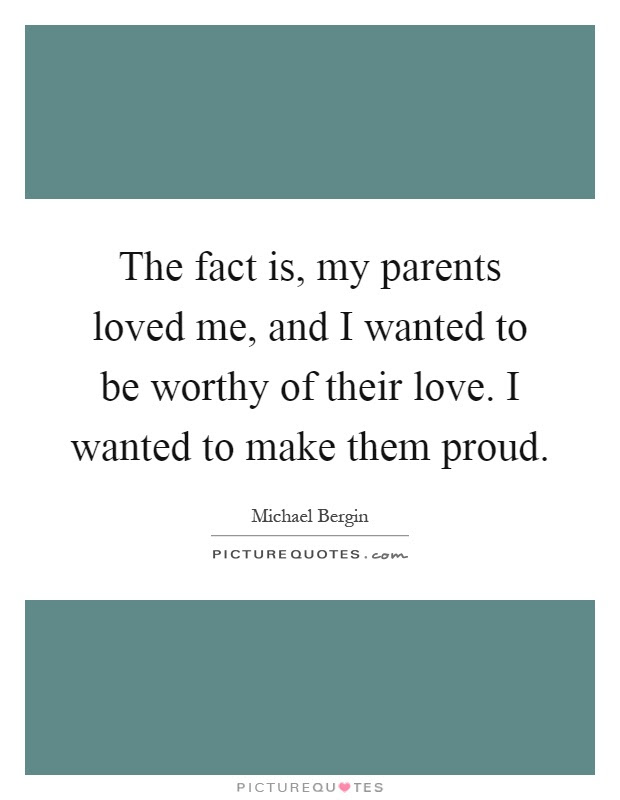 The Fact Is My Parents Loved Me And I Wanted To Be Worthy Of