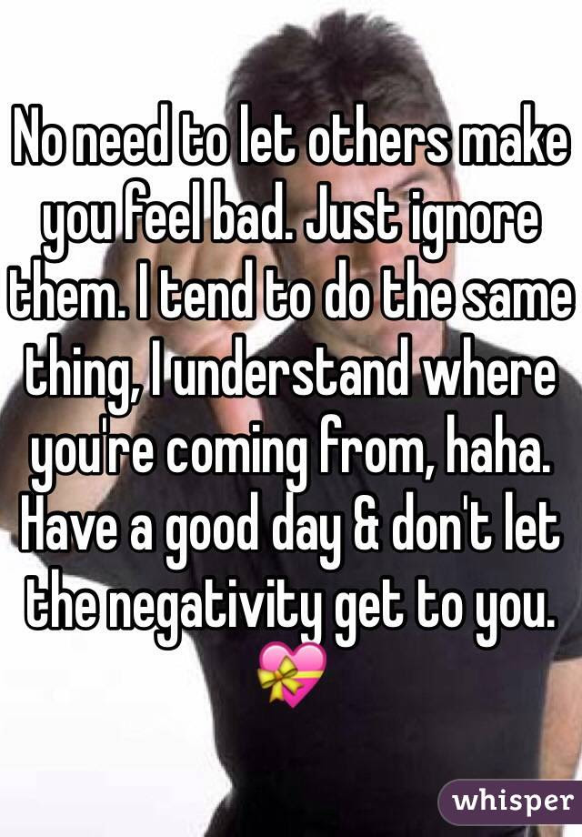 No Need To Let Others Make You Feel Bad Just Ignore Them I Tend To