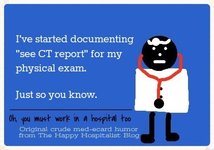 "I've started documenting ""see CT report"" for my physical exam.  Just so you know doctor ecard humor photo."