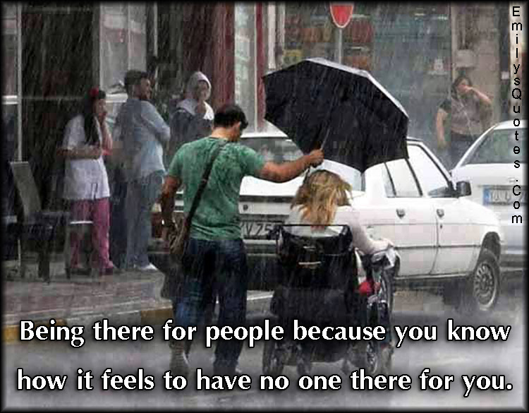 Being There For People Because You Know How It Feels To Have No One