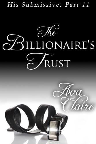 The Billionaire's Trust (His Submissive, Part Eleven) by Ava Claire
