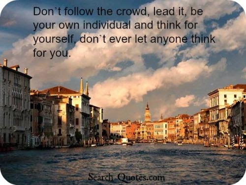 Dont Follow The Crowd Lead It Be Your Own Individual And Think