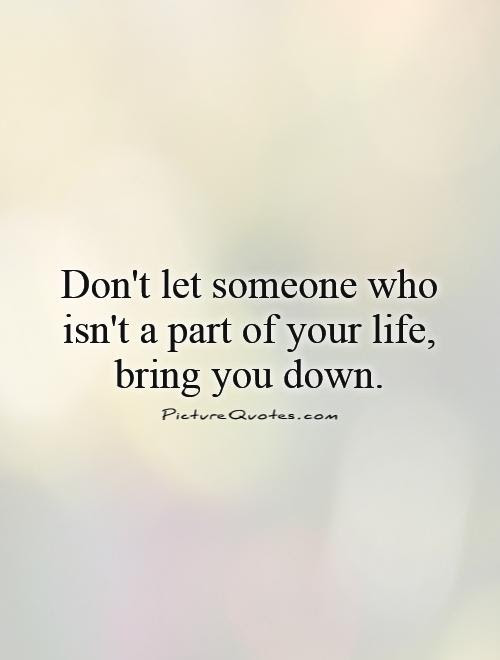 Dont Let Someone Who Isnt A Part Of Your Life Bring You Down