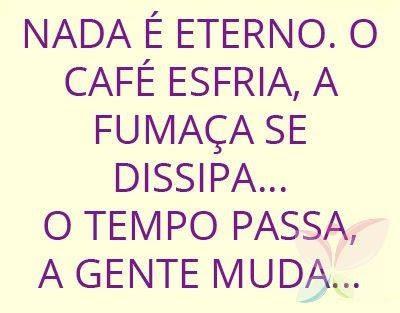 Frases Do Facebook Nada é Eterno O Café Arrefece O Fumo Dissipa