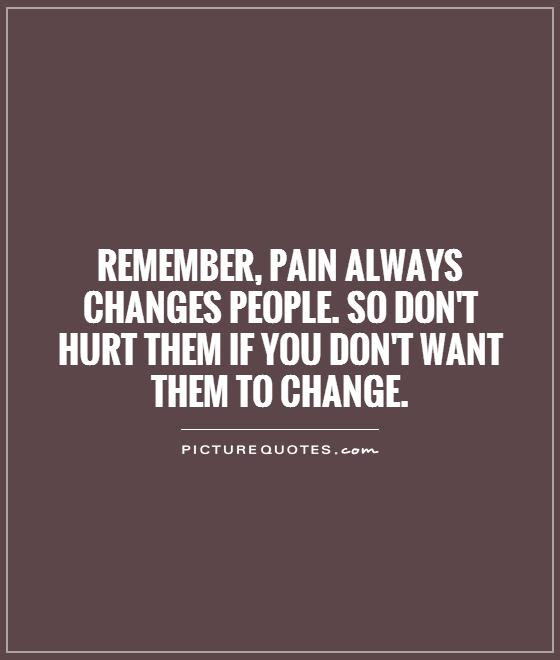 Remember Pain Always Changes People So Dont Hurt Them If You