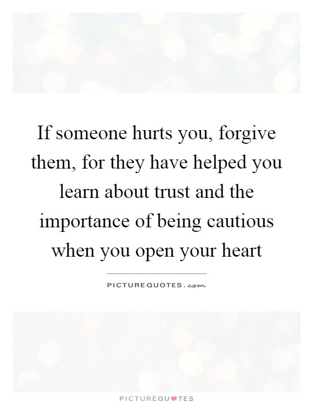If Someone Hurts You Forgive Them For They Have Helped You