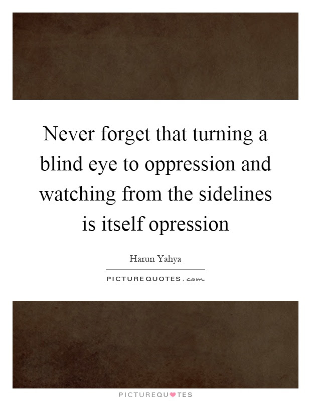 Never Forget That Turning A Blind Eye To Oppression And Watching