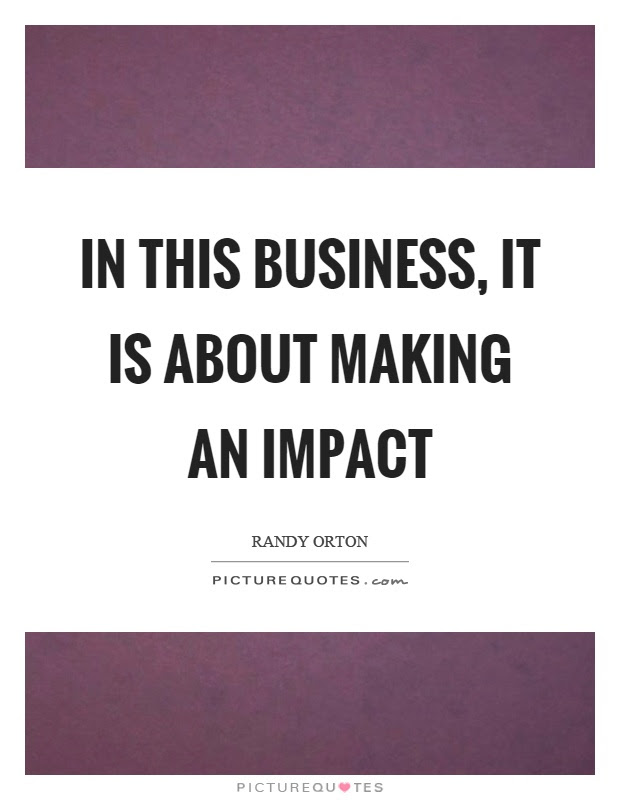 In This Business It Is About Making An Impact Picture Quotes
