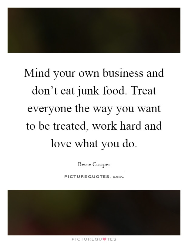 Mind Your Own Business And Dont Eat Junk Food Treat Everyone