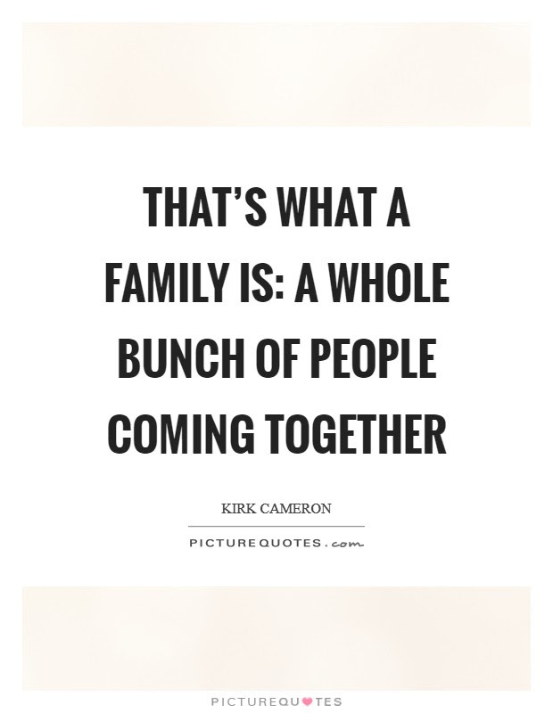 Thats What A Family Is A Whole Bunch Of People Coming Together