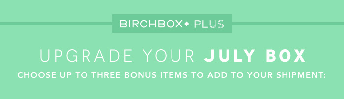 Upgrade Your JULY BOX. Choose UP TO Three Bonus Items to Add to Your Shipment: