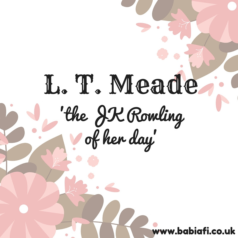 L. T. Meade - the JK Rowling of her day