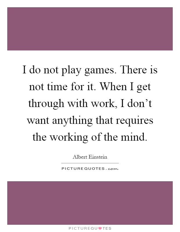 I Do Not Play Games There Is Not Time For It When I Get