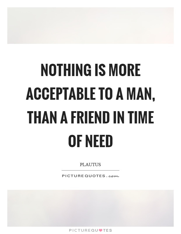 Nothing Is More Acceptable To A Man Than A Friend In Time Of