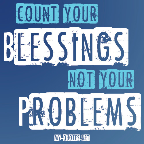 Count Your Blessings Not Your Problems My Quotesnet