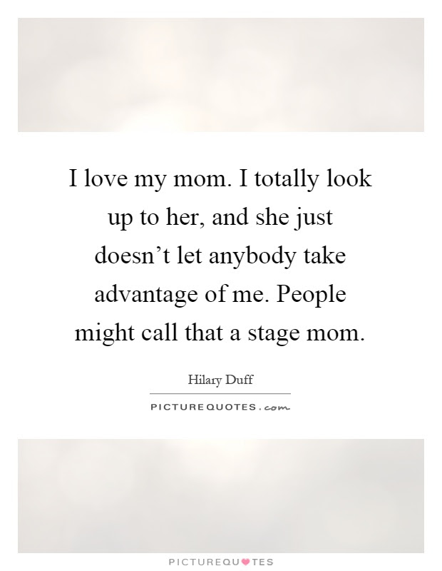 I Love My Mom I Totally Look Up To Her And She Just Doesnt
