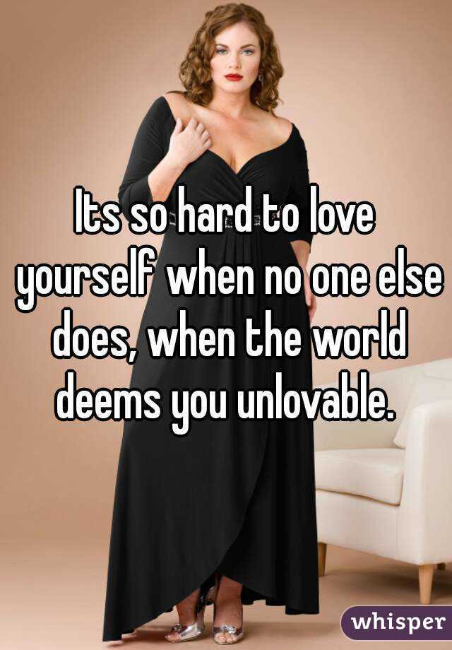 Its So Hard To Love Yourself When No One Else Does When The World