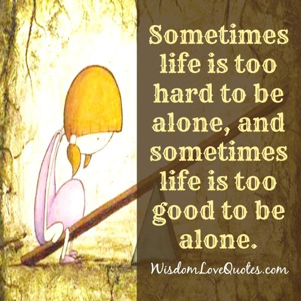 Sometimes Life Is Too Hard To Be Alone Wisdom Love Quotes