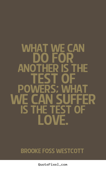 Love Quote What We Can Do For Another Is The Test Of Powers What