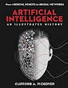 Artificial Intelligence: An Illustrated History: From Medieval Robots to Neural Networks (Sterling Illustrated Histories) by Clifford A. Pickover — Book Review