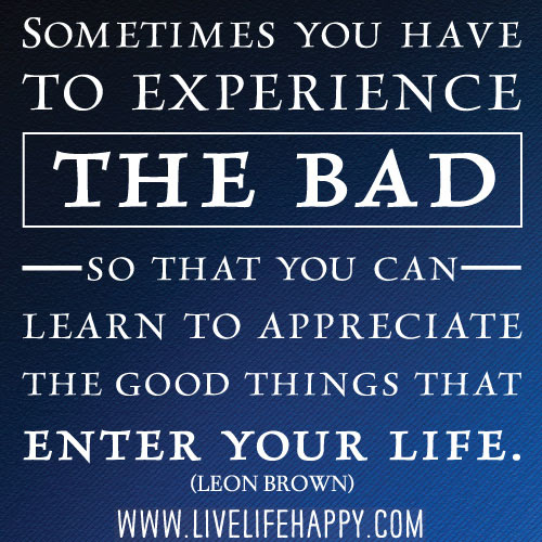 Sometimes You Have To Experience The Bad Live Life Happy
