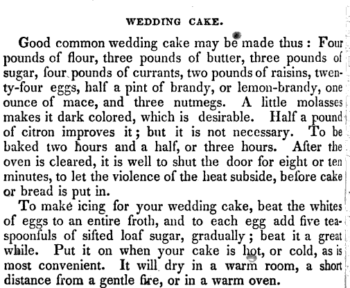 WEDDING CAKE Good common wedding cake may be made thus Foui pounds of flour three pounds of butter three pounds of sugar four pounds of currants two pounds of raisins twenty four eggs half a pint of brandy or lemon brandy one ounce of mace and three nutmegs A little molasses makes it dark colored which is desirable Half a pound of citron improves it but it is not necessary To be baked two hours and a half or three hours After the oven is cleared it is well to shut the door for eight or ten minutes to let the violence of the heat subside before cake or bread is put in To make icing for your wedding cake beat the whites of eggs to an entire froth and to each egg add five tea spoonfuls of sifted loaf sugar gradually beat it a great while Put it on when