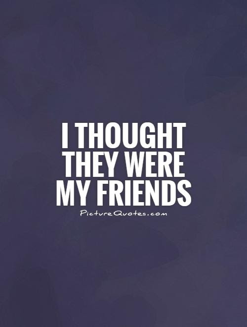 I Thought They Were My Friends Picture Quotes