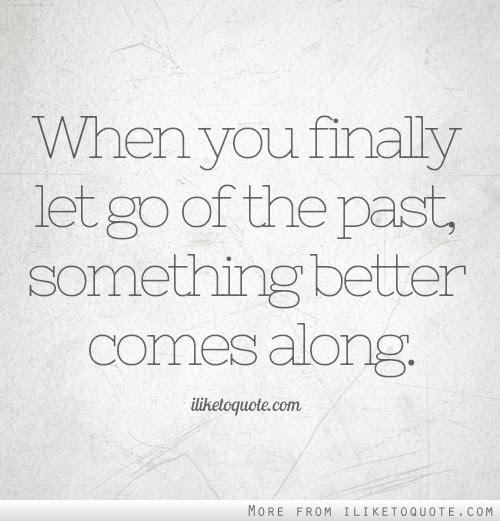 When You Finally Let Go Of The Past Something Better Comes Along
