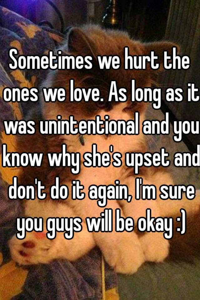 Sometimes We Hurt The Ones We Love As Long As It Was Unintentional