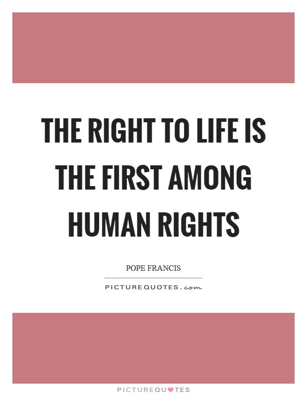 The Right To Life Is The First Among Human Rights Picture Quotes