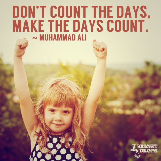 """""""Don't count the days, make the days count."""" ~Muhammad Ali"""