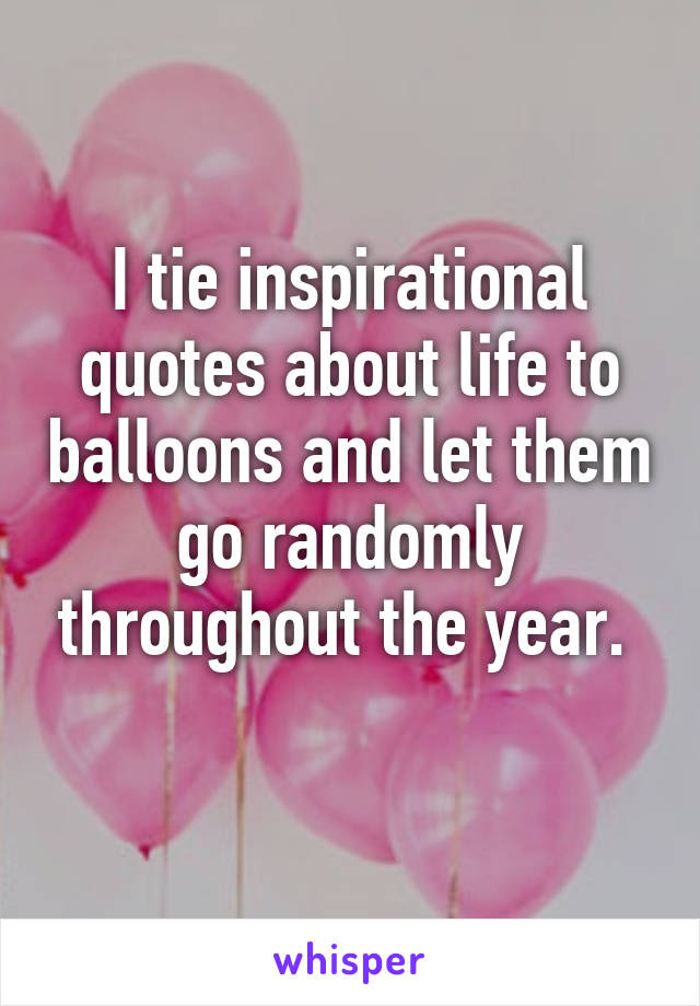 I Tie Inspirational Quotes About Life To Balloons And Let Them Go