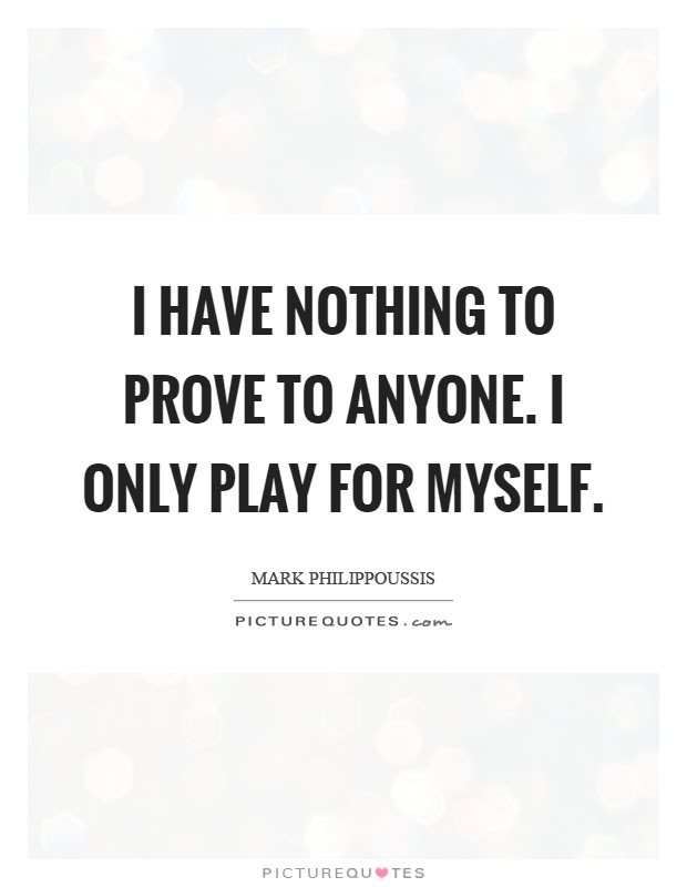 I Have Nothing To Prove To Anyone I Only Play For Myself Picture