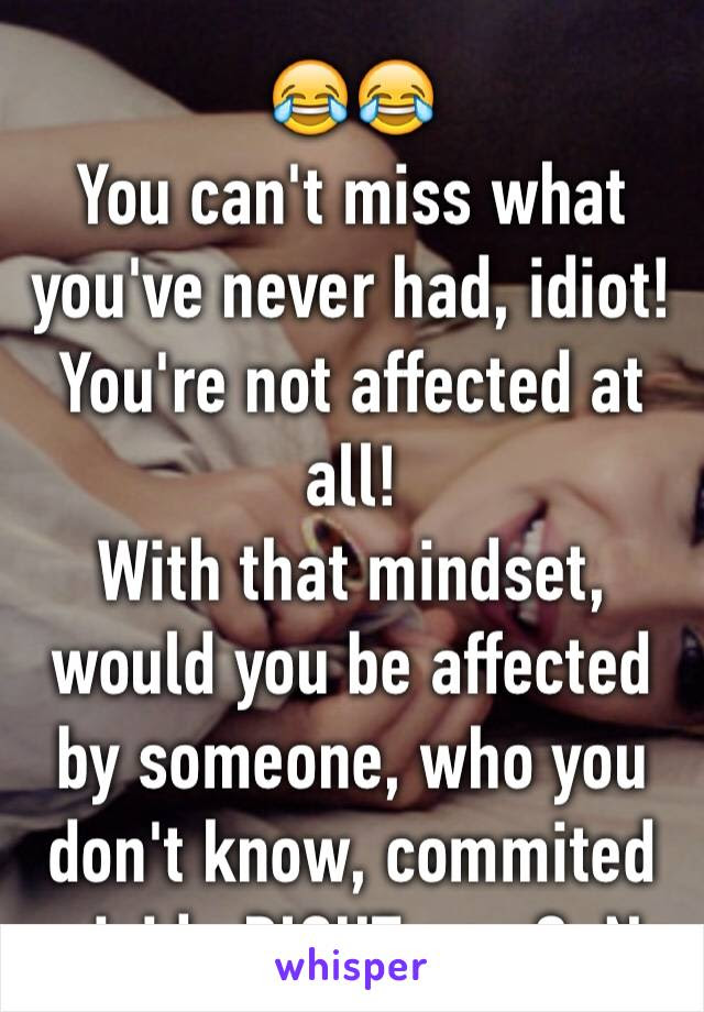 You Cant Miss What Youve Never Had Idiot Youre Not Affected