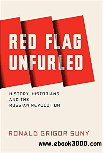 Red Flag Unfurled: History, Historians, and the Russian Revolution