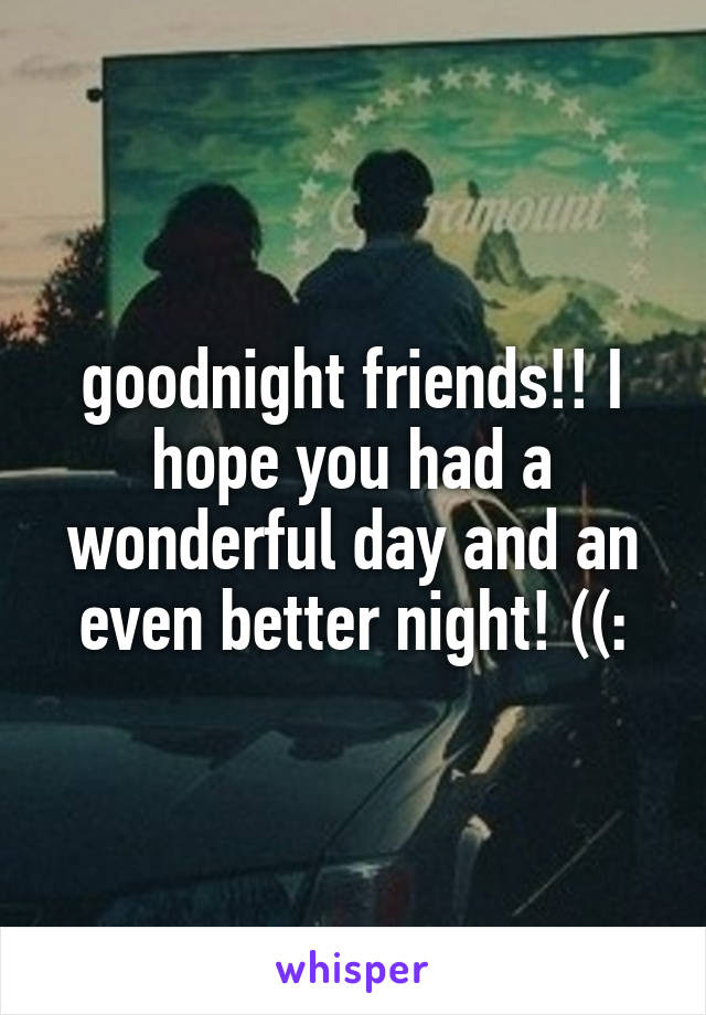 Goodnight Friends I Hope You Had A Wonderful Day And An Even