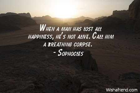 Sophocles Quote When A Man Has Lost All Happiness Hes Not Alive