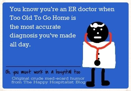 You know you're an ER doctor when Too Old To Go Home is the most accurate diagnosis you've made all day ecard humor photo
