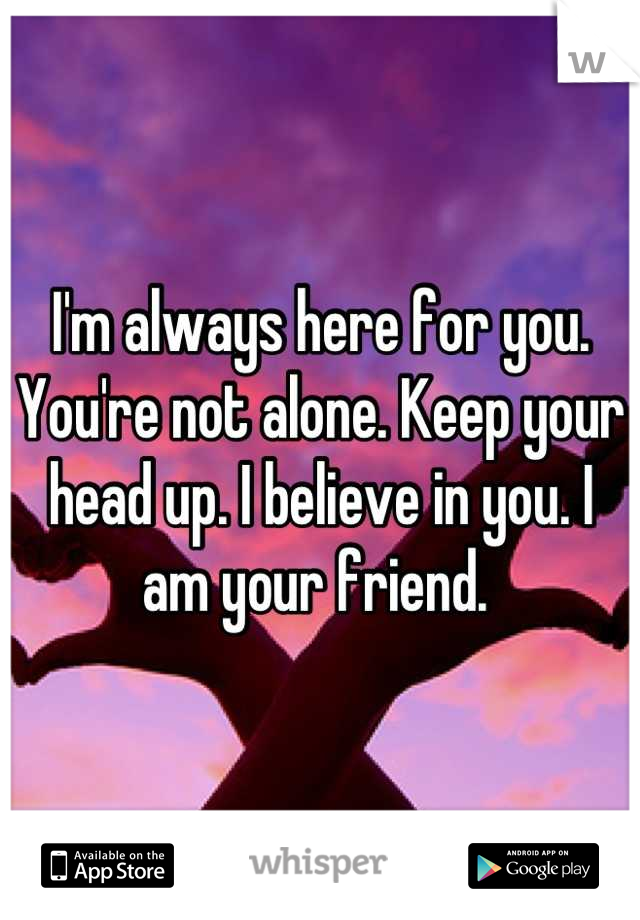 Im Always Here For You Youre Not Alone Keep Your Head Up I Believe