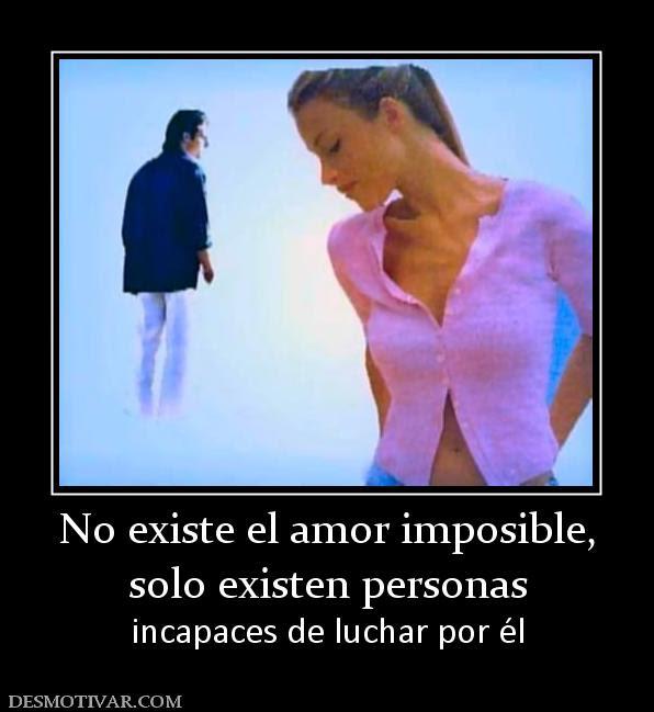 Desmotivaciones No Existe El Amor Imposible Solo Existen Personas