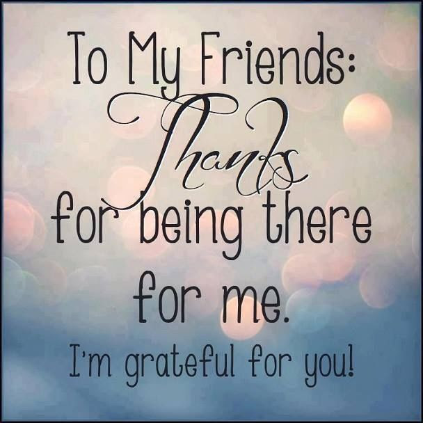 To My Friends Thanks For Being There For Me Im Grateful For You