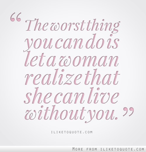 Let A Woman Realize That She Can Live Without You