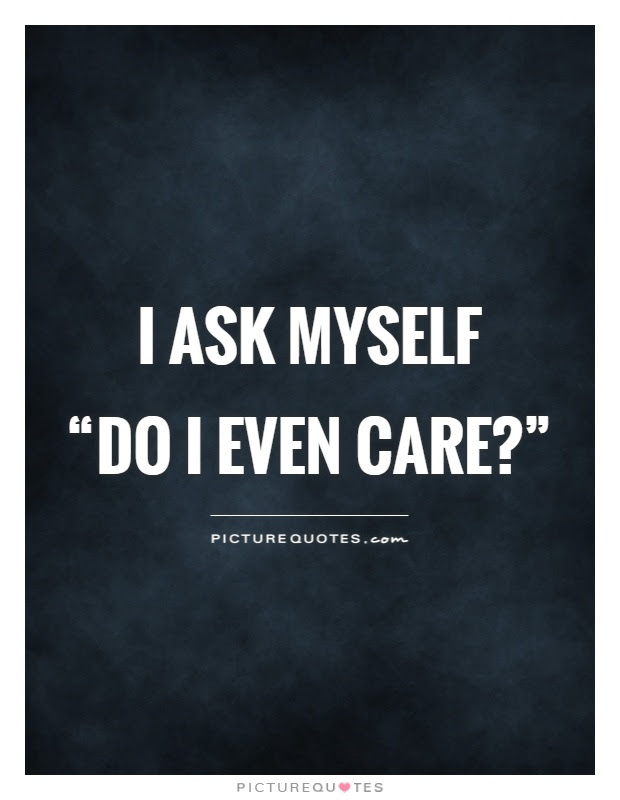 I Ask Myself Do I Even Carerdquo Picture Quotes
