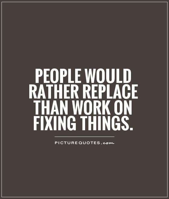People Would Rather Replace Than Work On Fixing Things Picture Quotes