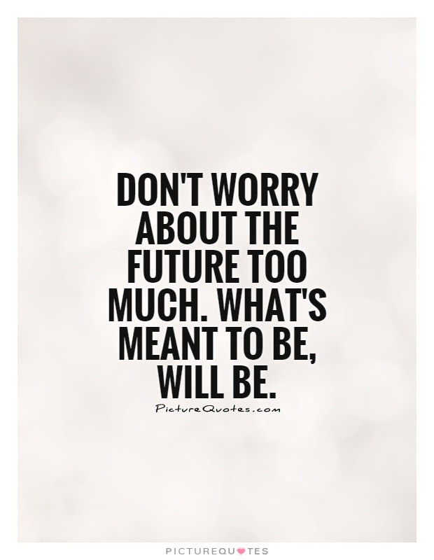 Dont Worry About The Future Too Much Whats Meant To Be Will