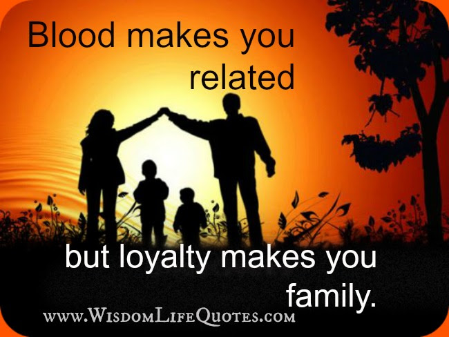 Blood Makes You Related But Loyalty Makes You Family Wisdom Life